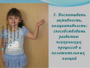 5. Воспитывать активность, инициативность: способствовать развитию психически