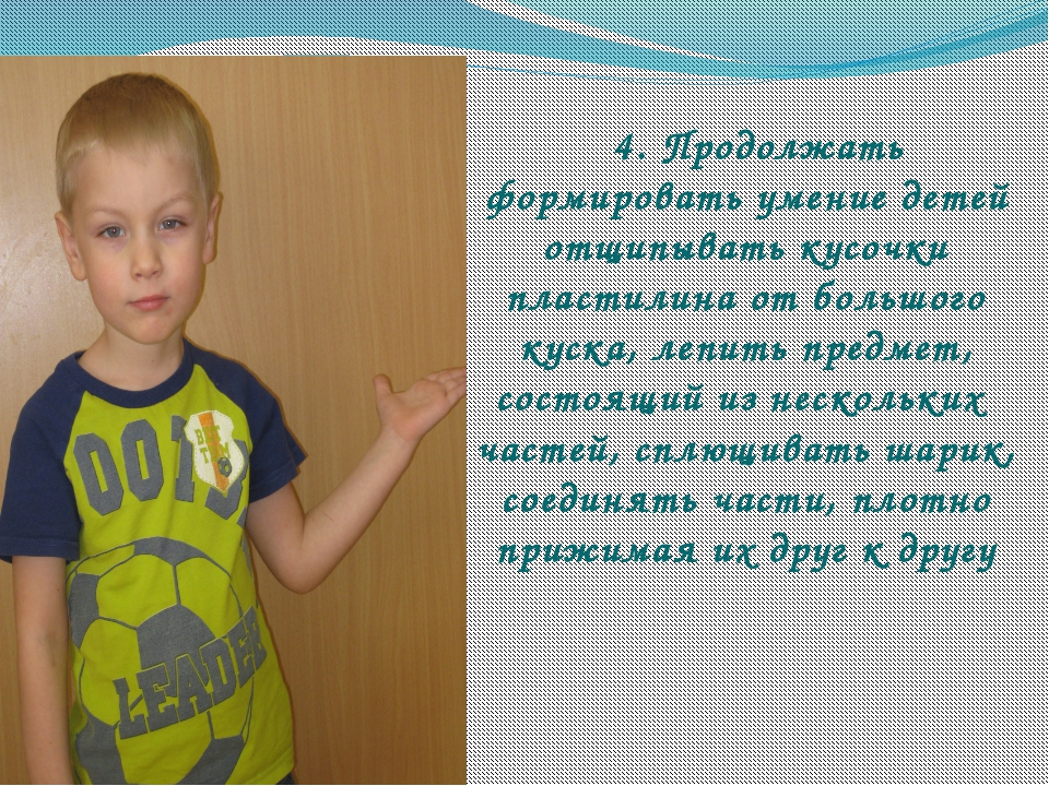 4. Продолжать формировать умение детей отщипывать кусочки пластилина от боль...