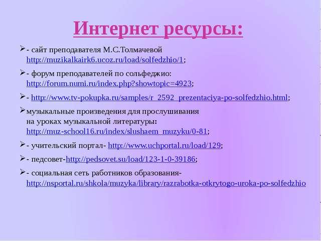 Интернет ресурсы: - сайт преподавателя М.С.Толмачевой http://muzikalkairk6.uc...