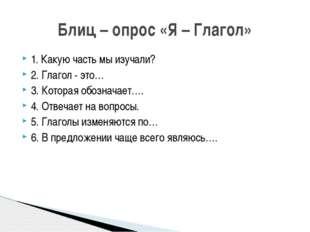 1. Какую часть мы изучали? 2. Глагол - это… 3. Которая обозначает…. 4. Отвеча