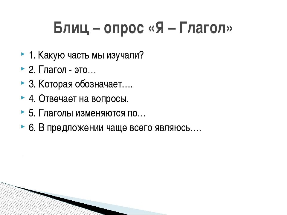 1. Какую часть мы изучали? 2. Глагол - это… 3. Которая обозначает…. 4. Отвеча...