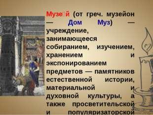 Музе́й (от греч. музейон — Дом Муз) — учреждение, занимающееся собиранием, из