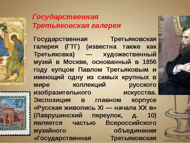 Государственная Третьяковская галерея (ГТГ) (известна также как Третьяковка)...