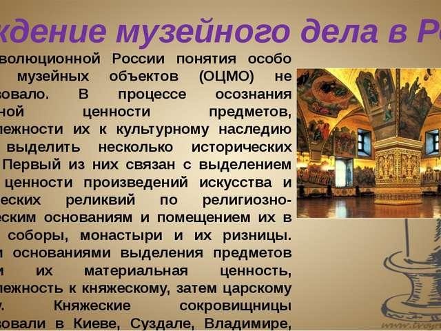 В дореволюционной России понятия особо ценных музейных объектов (ОЦМО) не сущ...
