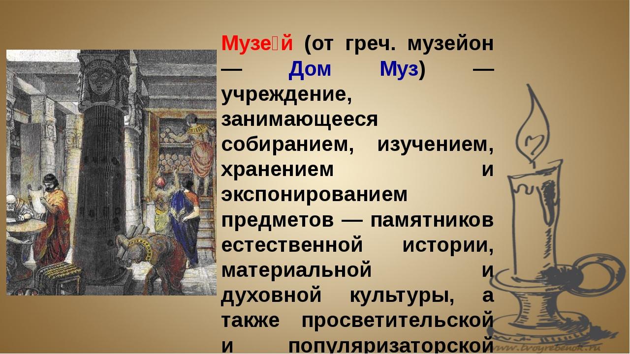 Музе́й (от греч. музейон — Дом Муз) — учреждение, занимающееся собиранием, из...