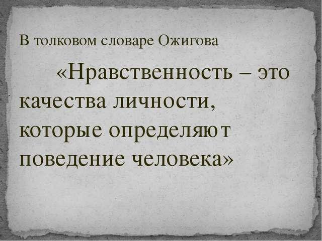 В толковом словаре Ожигова «Нравственность – это качества личности, которые о...