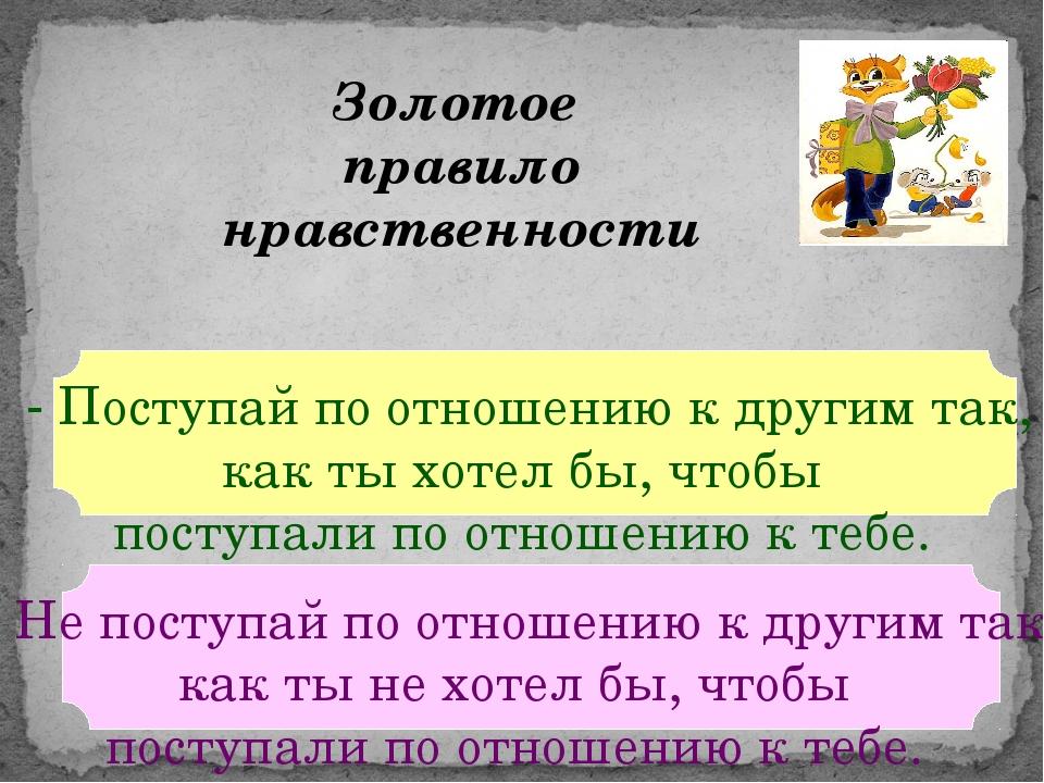 Золотое правило нравственности - Поступай по отношению к другим так, как ты х...