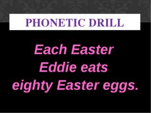 Each Easter Eddie eats eighty Easter eggs. PHONETIC DRILL