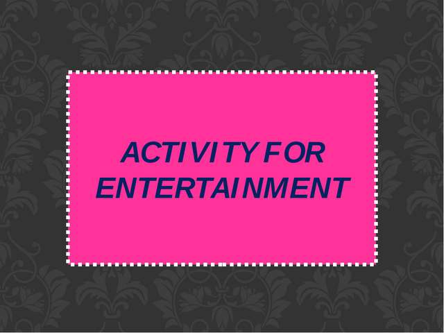 ACTIVITY FOR ENTERTAINMENT