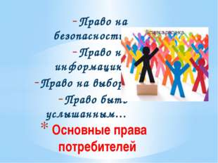 Право на безопасность; Право на информацию; Право на выбор; Право быть услыша