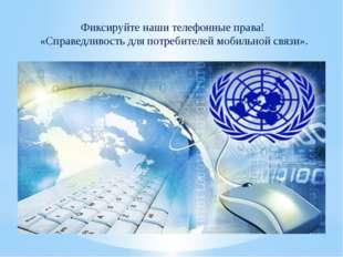 Фиксируйте наши телефонные права! «Справедливость дляпотребителей мобильной
