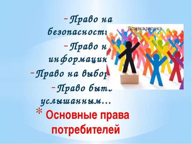Право на безопасность; Право на информацию; Право на выбор; Право быть услыша...