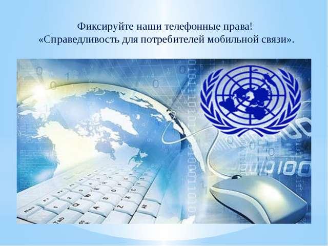 Фиксируйте наши телефонные права! «Справедливость дляпотребителей мобильной...