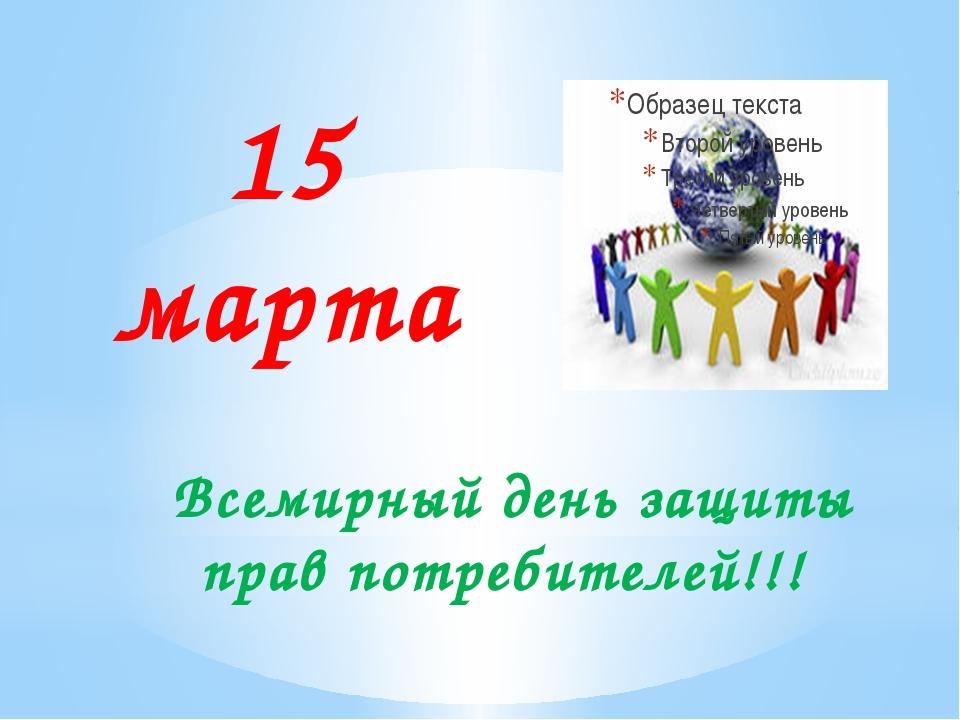 Всемирный день защиты прав потребителей!!! 15 марта