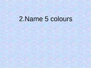 2.Name 5 colours