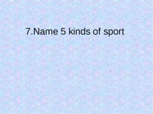 7.Name 5 kinds of sport
