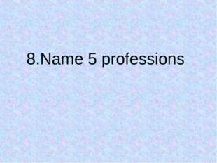 8.Name 5 professions
