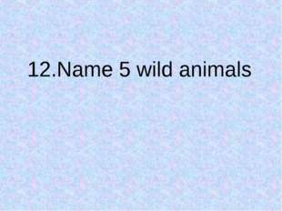 12.Name 5 wild animals
