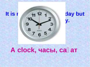 It is running night and day but in never runs away. A clock, часы, сағат