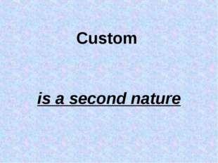 Custom is a second nature