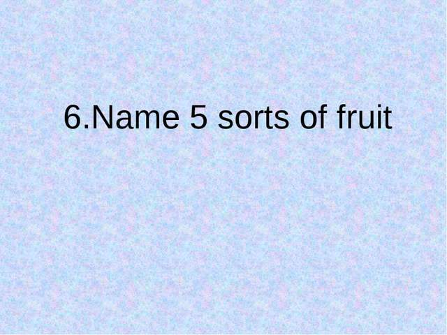 6.Name 5 sorts of fruit