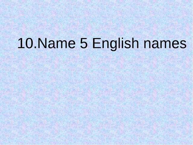 10.Name 5 English names