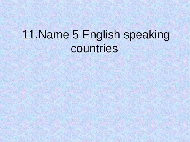 11.Name 5 English speaking countries