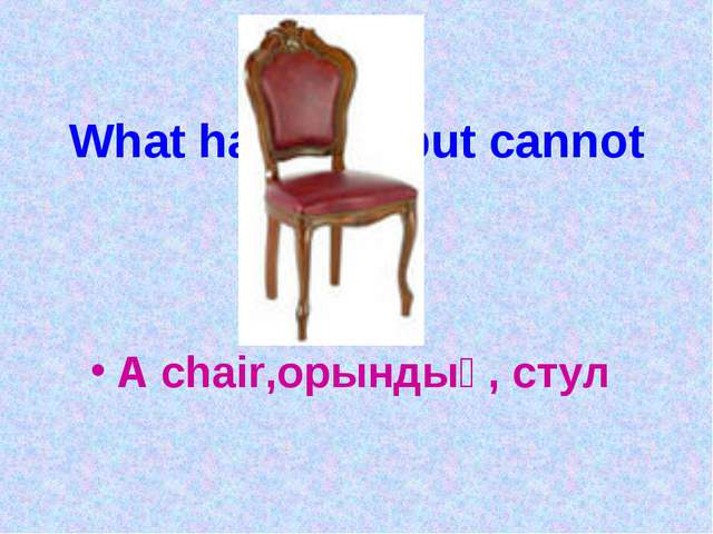 What has legs but cannot run? A chair,орындық, стул