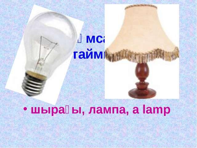 Ол жұмса көзін, ұйықтаймын өзім. шырағы, лампа, a lamp