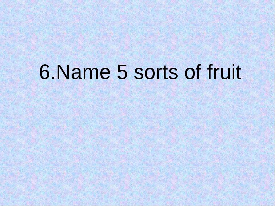 6.Name 5 sorts of fruit