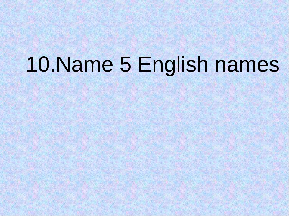 10.Name 5 English names