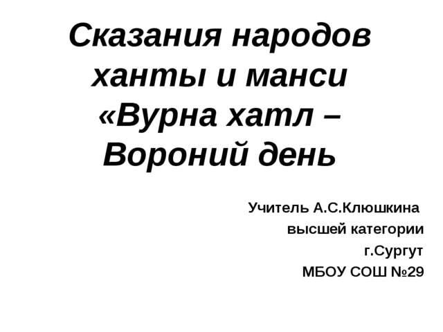 Сказания народов ханты и манси «Вурна хатл – Вороний день Учитель А.С.Клюшкин...