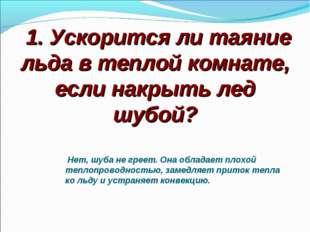1. Ускорится ли таяние льда в теплой комнате, если накрыть лед шубой? Нет, ш