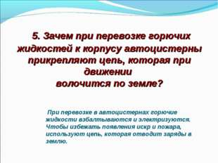 5. Зачем при перевозке горючих жидкостей к корпусу автоцистерны прикрепляют
