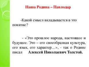 Наша Родина – Павлодар -Какой смысл вкладывается в это понятие? - «Это прошл