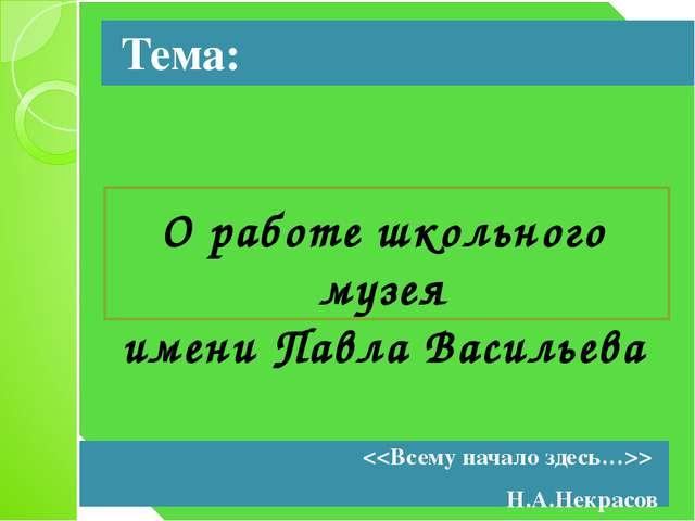 Тема: О работе школьного музея имени Павла Васильева  Н.А.Некрасов