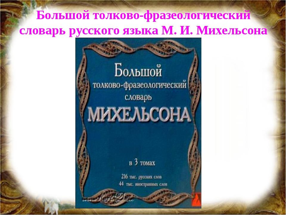 Большой толково-фразеологический словарь русского языка М. И. Михельсона