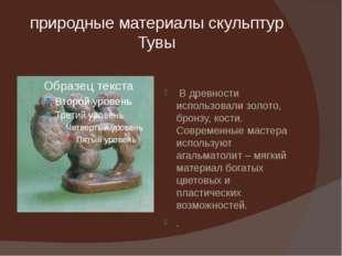 природные материалы скульптур Тувы В древности использовали золото, бронзу, к