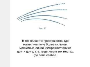 В тех областях пространства, где магнитное поле более сильное, магнитные лини