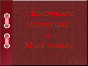 «Защитники Отечества в Моей семье»