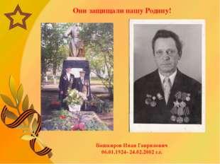Они защищали нашу Родину! Башкиров Иван Гаврилович 06.01.1924- 24.02.2002 г.г.