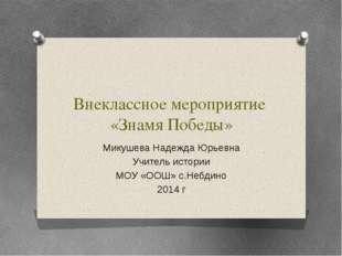 Внеклассное мероприятие «Знамя Победы» Микушева Надежда Юрьевна Учитель истор