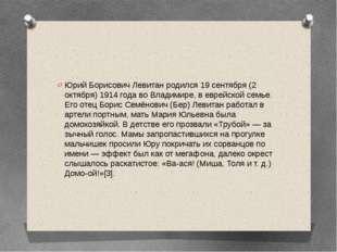 Юрий Борисович Левитан родился 19 сентября (2 октября) 1914 года во Владимир