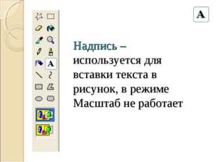 Надпись – используется для вставки текста в рисунок, в режиме Масштаб не рабо