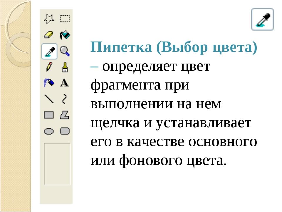Пипетка (Выбор цвета) – определяет цвет фрагмента при выполнении на нем щелчк...