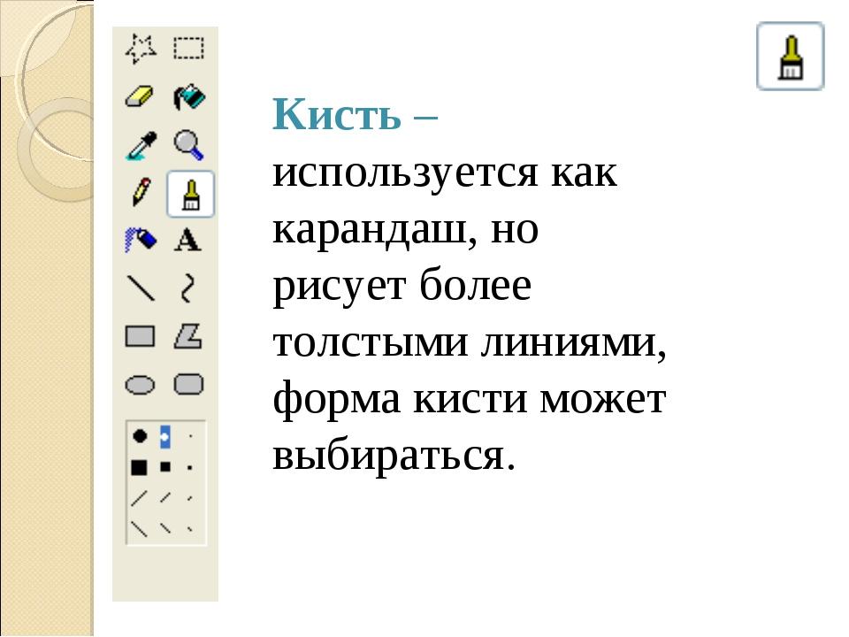 Кисть – используется как карандаш, но рисует более толстыми линиями, форма ки...