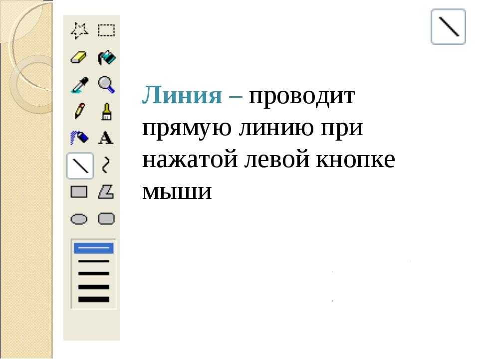 Линия – проводит прямую линию при нажатой левой кнопке мыши