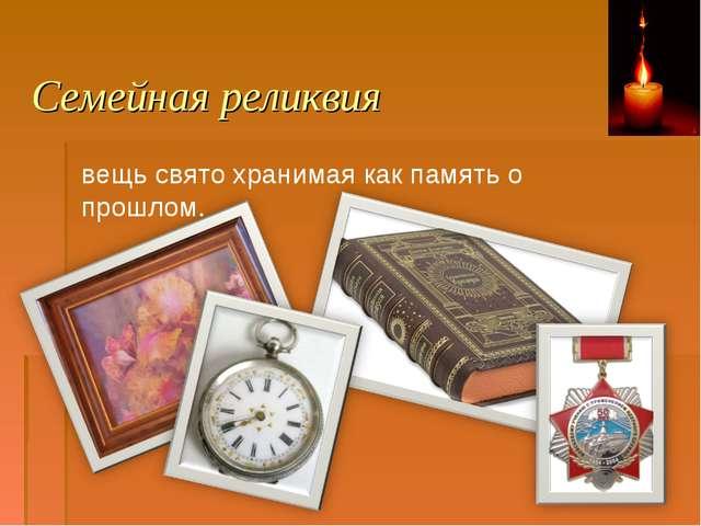 Семейная реликвия вещь свято хранимая как память о прошлом.