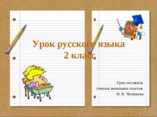 Урок русского языка 2 класс Урок составила учитель начальных классов Н. В. Че