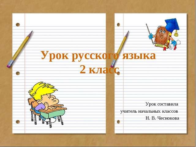 Урок русского языка 2 класс Урок составила учитель начальных классов Н. В. Че...
